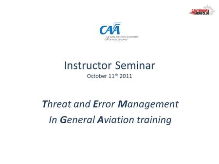 Instructor Seminar October 11 th 2011 Threat and Error Management In General Aviation training.