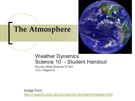 The Atmosphere Weather Dynamics Science 10 - Student Handout Source: Nelson Science 10 Text 13.4 ~ Page 510 Image from: