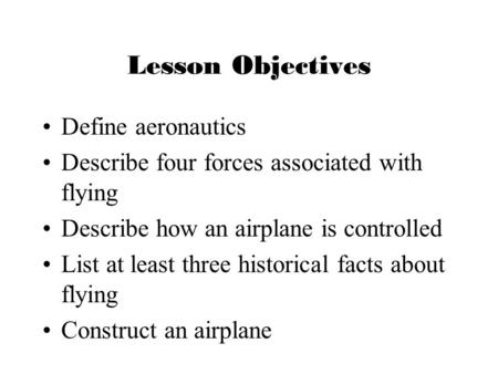 Lesson Objectives Define aeronautics Describe four forces associated with flying Describe how an airplane is controlled List at least three historical.