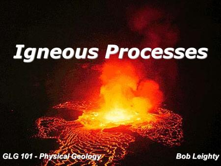 Igneous Processes GLG 101 - Physical Geology Bob Leighty.