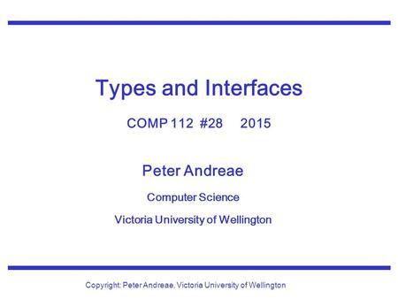 Peter Andreae Computer Science Victoria University of Wellington Copyright: Peter Andreae, Victoria University of Wellington Types and Interfaces COMP.