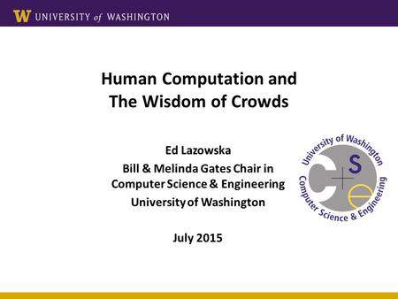 Human Computation and The Wisdom of Crowds Ed Lazowska Bill & Melinda Gates Chair in Computer Science & Engineering University of Washington July 2015.