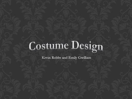 Kevin Robbs and Emily Gwilliam.  Costume Design has been around since the beginning of Theater  Actors would manage all their own costumes when acting.