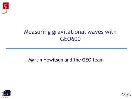 Martin Hewitson and the GEO team Measuring gravitational waves with GEO600.