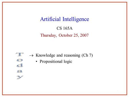 11 Artificial Intelligence CS 165A Thursday, October 25, 2007  Knowledge and reasoning (Ch 7) Propositional logic 1.
