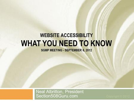 WEBSITE ACCESSIBILITY WHAT YOU NEED TO KNOW SGMP MEETING - SEPTEMBER 6, 2012 Neal Albritton, President Section508Guru.com Copyright © 2012.