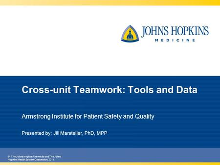 © The Johns Hopkins University and The Johns Hopkins Health System Corporation, 2011 Cross-unit Teamwork: Tools and Data Armstrong Institute for Patient.