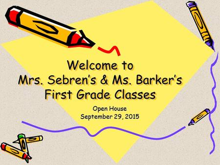 Welcome to Mrs. Sebren's & Ms. Barker's First Grade Classes Open House September 29, 2015.