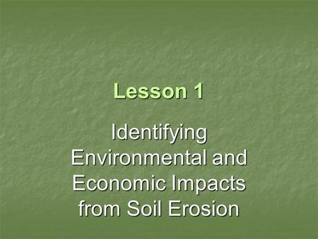 Lesson 1 Identifying Environmental and Economic Impacts from Soil Erosion.