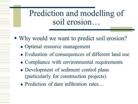 Prediction and modelling of soil erosion…  Why would we want to predict soil erosion? Optimal resource management Evaluation of consequences of different.