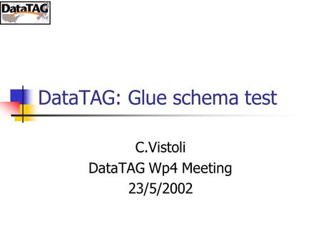 DataTAG: Glue schema test C.Vistoli DataTAG Wp4 Meeting 23/5/2002.