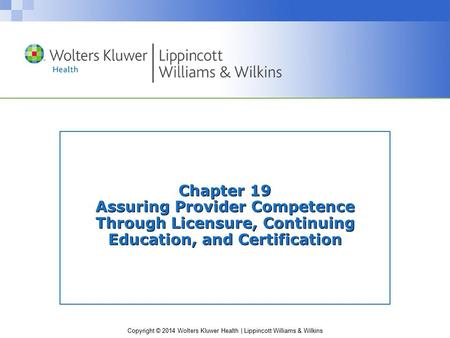 Copyright © 2014 Wolters Kluwer Health | Lippincott Williams & Wilkins Chapter 19 Assuring Provider Competence Through Licensure, Continuing Education,