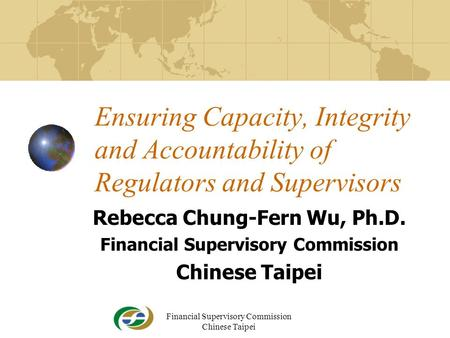 Financial Supervisory Commission Chinese Taipei1 Ensuring Capacity, Integrity and Accountability of Regulators and Supervisors Rebecca Chung-Fern Wu, Ph.D.