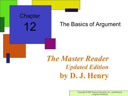 Copyright © 2005 Pearson Education, Inc., publishing as Longman Publishers The Master Reader Updated Edition by D. J. Henry The Basics of Argument Chapter.