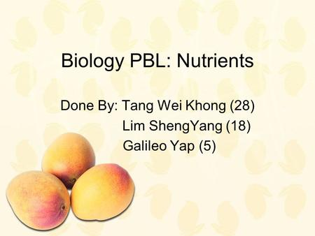 Biology PBL: Nutrients Done By: Tang Wei Khong (28) Lim ShengYang (18) Galileo Yap (5)