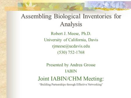 Assembling Biological Inventories for Analysis Robert J. Meese, Ph.D. University of California, Davis (530) 752-1768 Presented by Andrea.