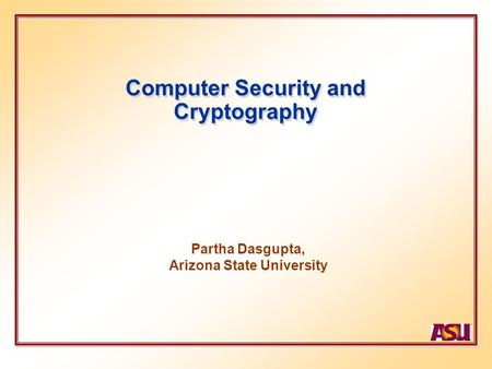 Computer Security and Cryptography Partha Dasgupta, Arizona State University.