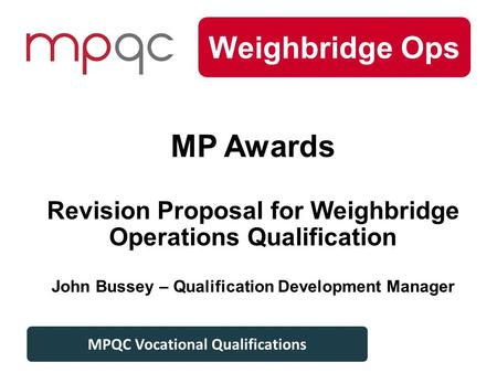 Level 3 Plant MPQC Vocational Qualifications Weighbridge Ops MPQC Vocational Qualifications MP Awards Revision Proposal for Weighbridge Operations Qualification.