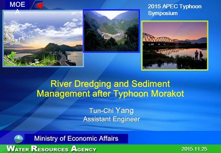 00 2015.11.25 Tun-Chi Yang Assistant Engineer Tun-Chi Yang Assistant Engineer 2015 APEC Typhoon Symposium River Dredging and Sediment Management after.