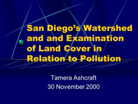 San Diego's Watershed and and Examination of Land Cover in Relation to Pollution Tamera Ashcraft 30 November 2000.