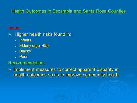Health Outcomes in Escambia and Santa Rosa Counties Issue:  Higher health risks found in: Infants Infants Elderly (age >65) Elderly (age >65) Blacks Blacks.