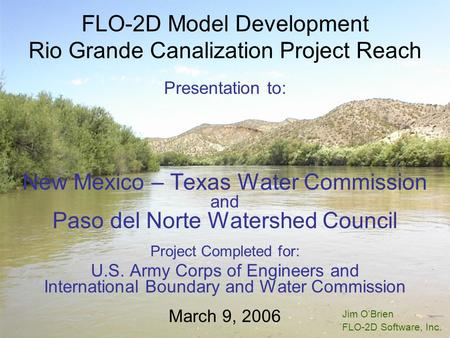 FLO-2D Model Development Rio Grande Canalization Project Reach Presentation to: New Mexico – Texas Water Commission and Paso del Norte Watershed Council.
