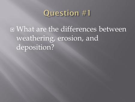  What are the differences between weathering, erosion, and deposition?