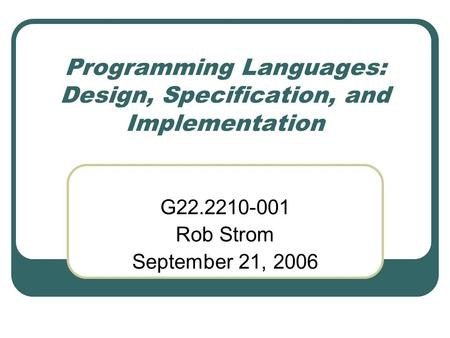 Programming Languages: Design, Specification, and Implementation G22.2210-001 Rob Strom September 21, 2006.