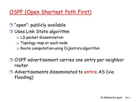 "4: Network Layer4b-1 OSPF (Open Shortest Path First) r ""open"": publicly available r Uses Link State algorithm m LS packet dissemination m Topology map."