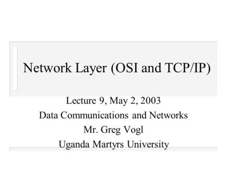 Network Layer (OSI and TCP/IP) Lecture 9, May 2, 2003 Data Communications and Networks Mr. Greg Vogl Uganda Martyrs University.