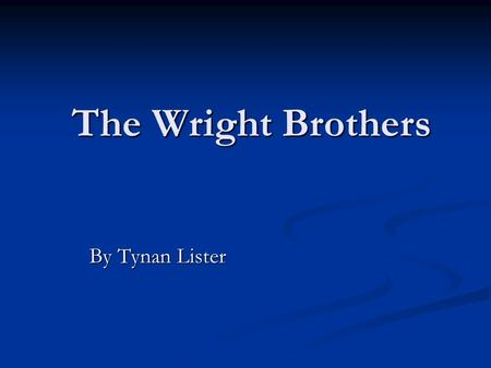 The Wright Brothers By Tynan Lister By Tynan Lister.
