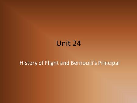 Unit 24 History of Flight and Bernoulli's Principal.