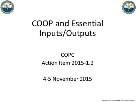 COOP and Essential Inputs/Outputs COPC Action Item 2015-1.2 4-5 November 2015 Approved for Public Release; Distribution Unlimited.