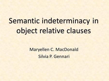 Semantic indeterminacy in object relative clauses Maryellen C. MacDonald Silvia P. Gennari.