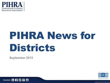 PIHRA News for Districts September 2015. PIHRA Mission The Professionals In Human Resources Association is a professional association dedicated to the.