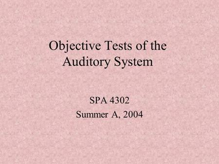 Objective Tests of the Auditory System SPA 4302 Summer A, 2004.