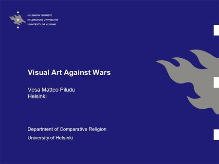 Visual Art Against Wars Vesa Matteo Piludu Helsinki Department of Comparative Religion University of Helsinki.