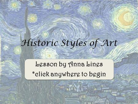 Lesson by Anna Lines *click anywhere to begin Historic Styles of Art.