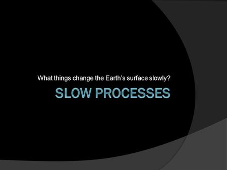 What things change the Earth's surface slowly?. Slow Changes to the Earth's Surface  Process is a synonym for change.  Slow Process- A change that occurs.