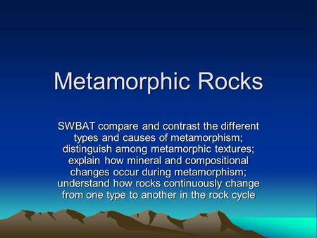 Metamorphic Rocks SWBAT compare and contrast the different types and causes of metamorphism; distinguish among metamorphic textures; explain how mineral.