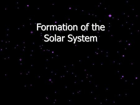 Formation of the Solar System. The Age of the Solar System We can estimate the age of the Solar System by looking at radioactive isotopes. These are unstable.
