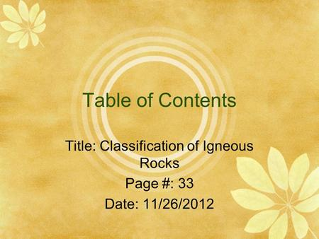 Table of Contents Title: Classification of Igneous Rocks Page #: 33 Date: 11/26/2012.