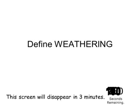 Define WEATHERING 180 170 160 150 140130120 110100 90 80 7060504030 20 1098765432 1 0 This screen will disappear in 3 minutes. Seconds Remaining.