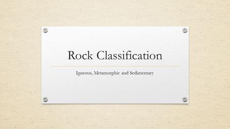 Rock Classification Igneous, Metamorphic and Sedimentary.