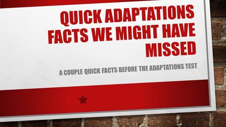 QUICK ADAPTATIONS FACTS WE MIGHT HAVE MISSED A COUPLE QUICK FACTS BEFORE THE ADAPTATIONS TEST.