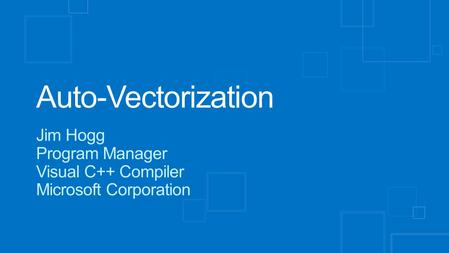 Auto-Vectorization Jim Hogg Program Manager Visual C++ Compiler Microsoft Corporation.