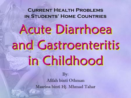 Acute Diarrhoea and Gastroenteritis in Childhood By: Afifah binti Othman Masrina binti Hj. Mhmad Tahar Current Health Problems in Students' Home Countries.