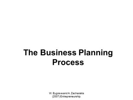 W. Bygrave and A. Zacharakis (2007) Entrepreneurship. The Business Planning Process.