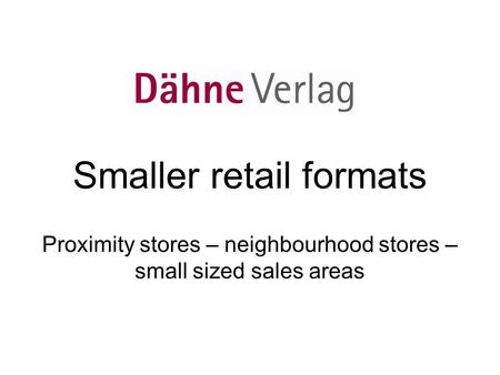 Smaller retail formats Proximity stores – neighbourhood stores – small sized sales areas.