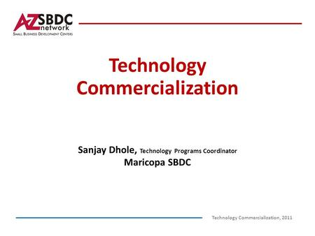Technology Commercialization Technology Commercialization, 2011 Sanjay Dhole, Technology Programs Coordinator Maricopa SBDC.